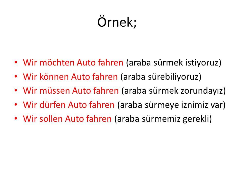 Örnek; Wir möchten Auto fahren (araba sürmek istiyoruz) Wir können Auto fahren (araba sürebiliyoruz) Wir müssen Auto fahren (araba sürmek zorundayız)