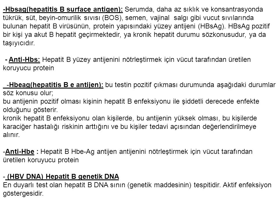 -Hbsag(hepatitis B surface antigen): Serumda, daha az sıklık ve konsantrasyonda tükrük, süt, beyin-omurilik sıvısı (BOS), semen, vajinal salgı gibi vucut sıvılarında bulunan hepatit B virüsünün, protein yapısındaki yüzey antijeni (HBsAg).