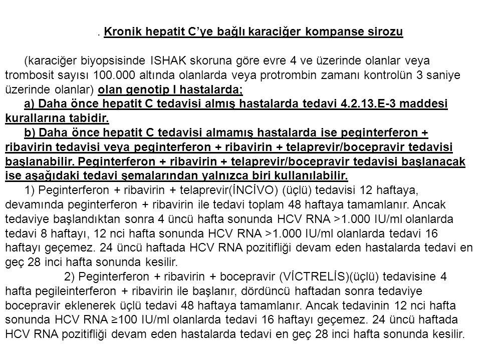 Kronik hepatit C'ye bağlı karaciğer kompanse sirozu (karaciğer biyopsisinde ISHAK skoruna göre evre 4 ve üzerinde olanlar veya trombosit sayısı 100.000 altında olanlarda veya protrombin zamanı kontrolün 3 saniye üzerinde olanlar) olan genotip I hastalarda; a) Daha önce hepatit C tedavisi almış hastalarda tedavi 4.2.13.E-3 maddesi kurallarına tabidir.
