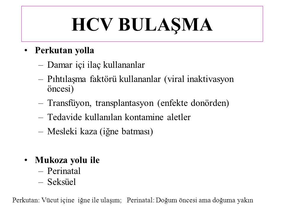 HCV BULAŞMA Perkutan yolla –Damar içi ilaç kullananlar –Pıhtılaşma faktörü kullananlar (viral inaktivasyon öncesi) –Transfüyon, transplantasyon (enfekte donörden) –Tedavide kullanılan kontamine aletler –Mesleki kaza (iğne batması) Mukoza yolu ile –Perinatal –Seksüel Perkutan: Vücut içine iğne ile ulaşım; Perinatal: Doğum öncesi ama doğuma yakın