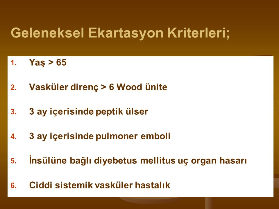 Geleneksel Ekartasyon Kriterleri; 1. 1. Yaş > 65 2. 2. Vasküler direnç > 6 Wood ünite 3. 3. 3 ay içerisinde peptik ülser 4. 4. 3 ay içerisinde pulmone