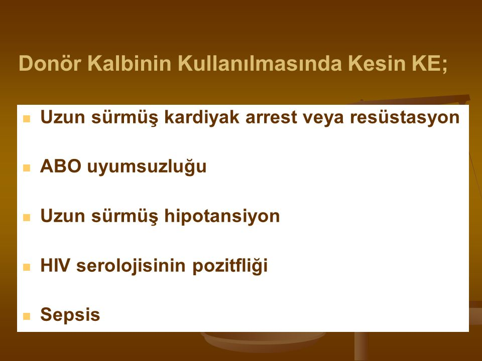 Uzun sürmüş kardiyak arrest veya resüstasyon ABO uyumsuzluğu Uzun sürmüş hipotansiyon HIV serolojisinin pozitfliği Sepsis Donör Kalbinin Kullanılmasında Kesin KE;