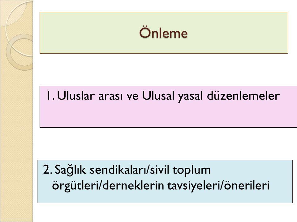 Önleme 1. Uluslar arası ve Ulusal yasal düzenlemeler 2. Sa ğ lık sendikaları/sivil toplum örgütleri/derneklerin tavsiyeleri/önerileri