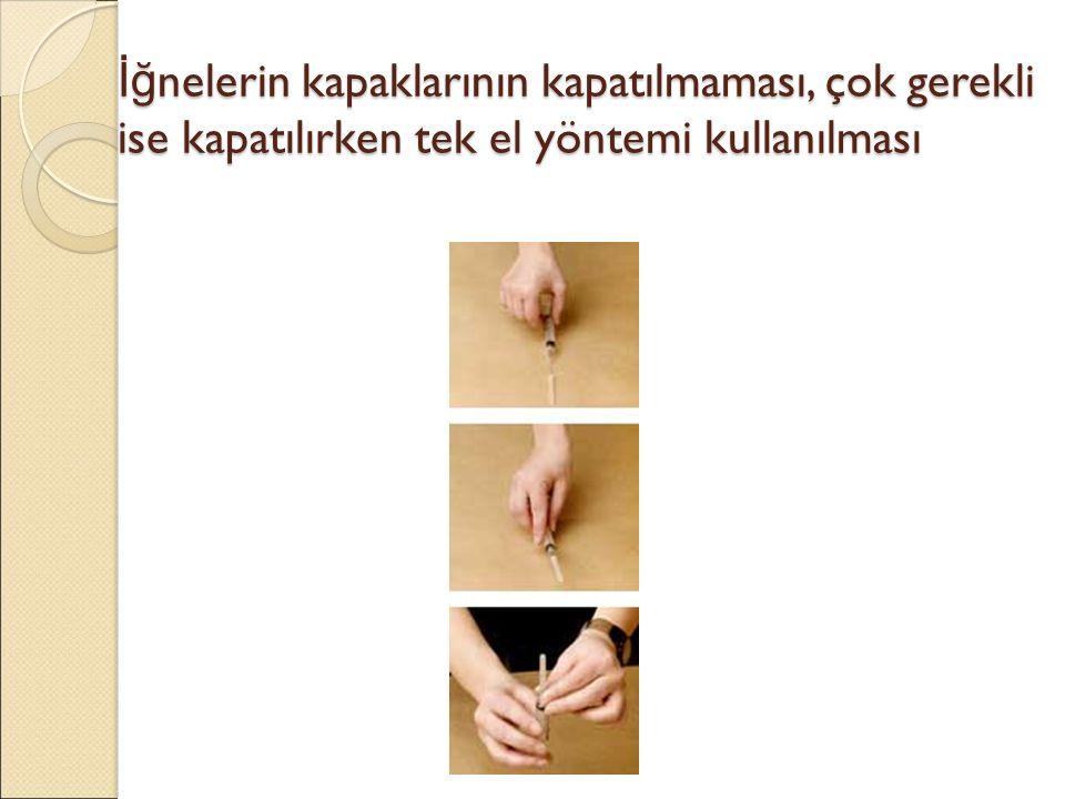 İğ nelerin kapaklarının kapatılmaması, çok gerekli ise kapatılırken tek el yöntemi kullanılması