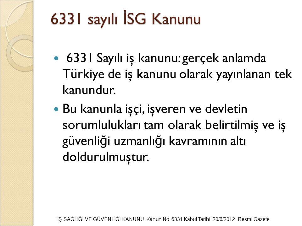 6331 sayılı İ SG Kanunu 6331 Sayılı iş kanunu: gerçek anlamda Türkiye de iş kanunu olarak yayınlanan tek kanundur. Bu kanunla işçi, işveren ve devleti
