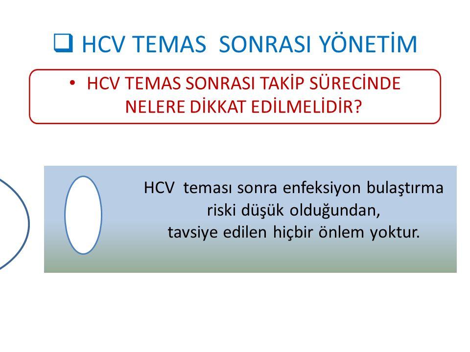  HCV TEMAS SONRASI YÖNETİM HCV TEMAS SONRASI TAKİP SÜRECİNDE NELERE DİKKAT EDİLMELİDİR? HCV teması sonra enfeksiyon bulaştırma riski düşük olduğundan