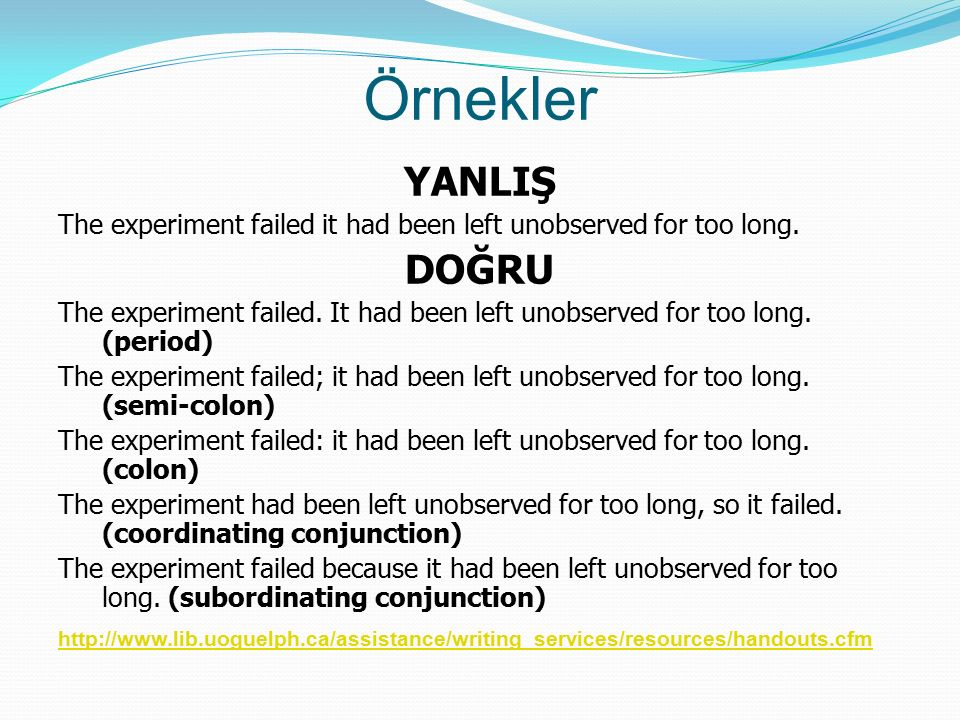 Örnekler YANLIŞ The experiment failed it had been left unobserved for too long.