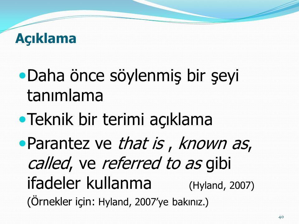 Açıklama Daha önce söylenmiş bir şeyi tanımlama Teknik bir terimi açıklama Parantez ve that is, known as, called, ve referred to as gibi ifadeler kullanma (Hyland, 2007) (Örnekler için: Hyland, 2007'ye bakınız.) 40