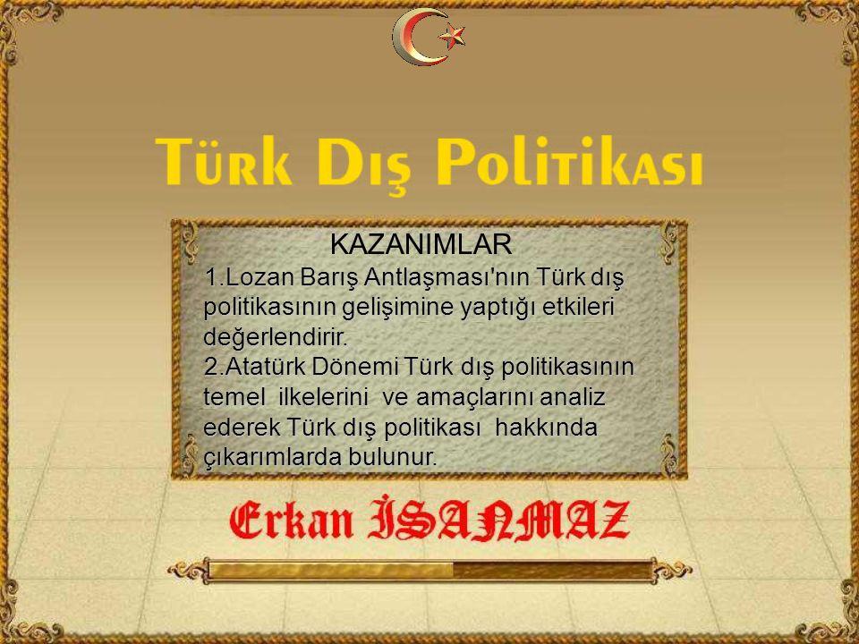 KAZANIMLAR 1.Lozan Barış Antlaşması nın Türk dış politikasının gelişimine yaptığı etkileri değerlendirir.