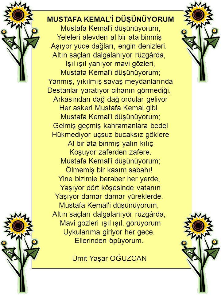 MUSTAFA KEMAL İ DÜŞÜNÜYORUM Mustafa Kemal i düşünüyorum; Yeleleri alevden al bir ata binmiş Aşıyor yüce dağları, engin denizleri.