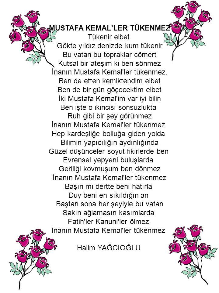 MUSTAFA KEMAL LER TÜKENMEZ Tükenir elbet Gökte yıldız denizde kum tükenir Bu vatan bu topraklar cömert Kutsal bir ateşim ki ben sönmez İnanın Mustafa Kemal ler tükenmez.