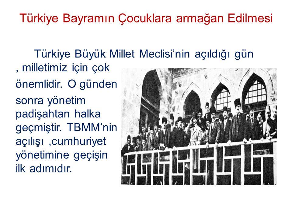 Türkiye Bayramın Çocuklara armağan Edilmesi Türkiye Büyük Millet Meclisi'nin açıldığı gün, milletimiz için çok önemlidir. O günden sonra yönetim padiş