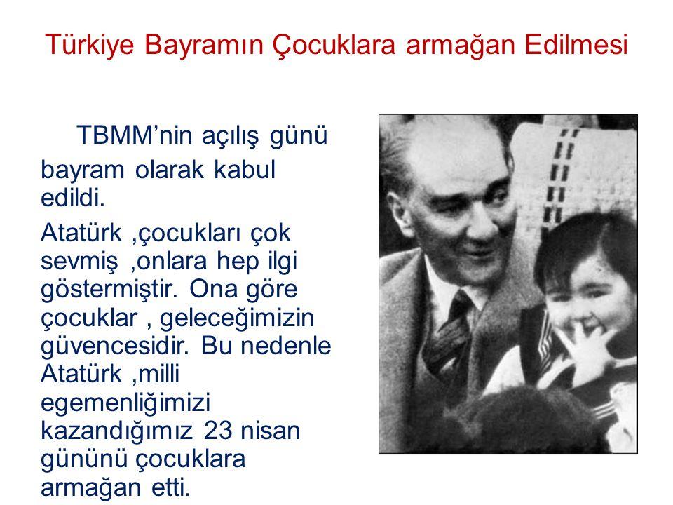 Türkiye Bayramın Çocuklara armağan Edilmesi TBMM'nin açılış günü bayram olarak kabul edildi. Atatürk,çocukları çok sevmiş,onlara hep ilgi göstermiştir