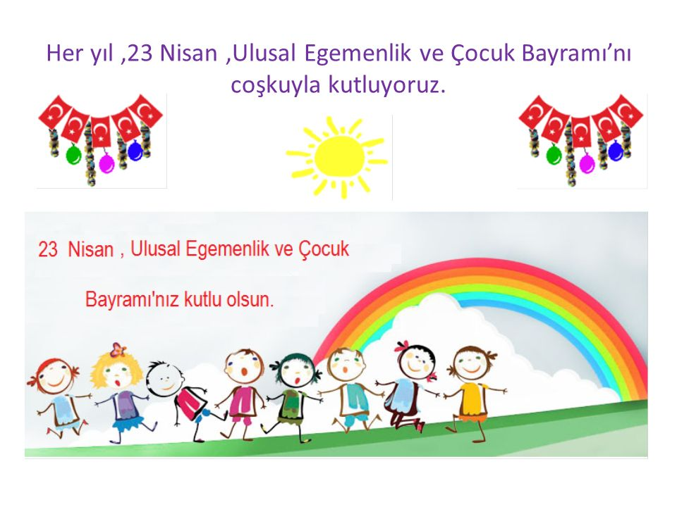 Her yıl,23 Nisan,Ulusal Egemenlik ve Çocuk Bayramı'nı coşkuyla kutluyoruz.