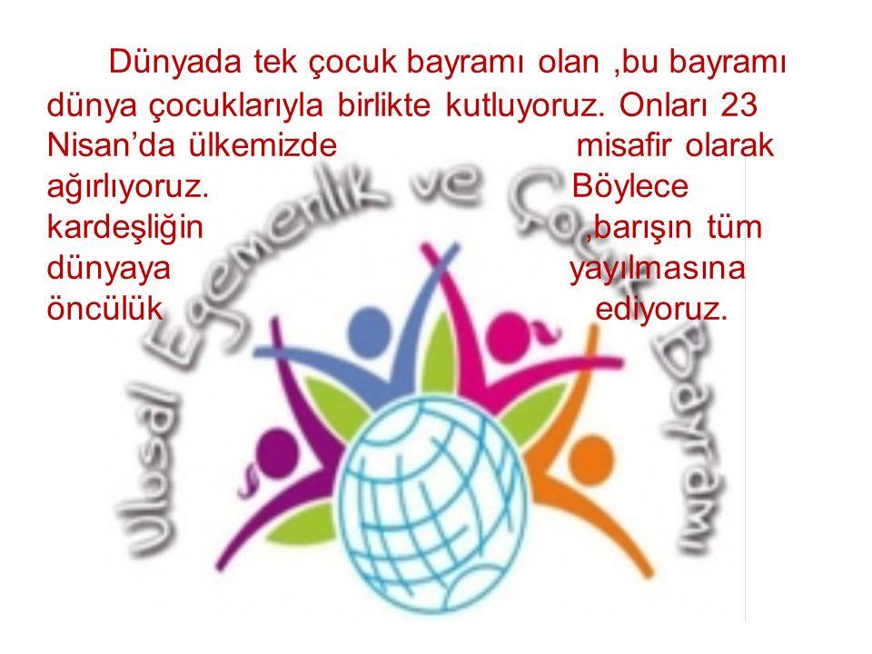 Dünyada tek çocuk bayramı olan,bu bayramı dünya çocuklarıyla birlikte kutluyoruz. Onları 23 Nisan'da ülkemizde misafir olarak ağırlıyoruz. Böylece kar