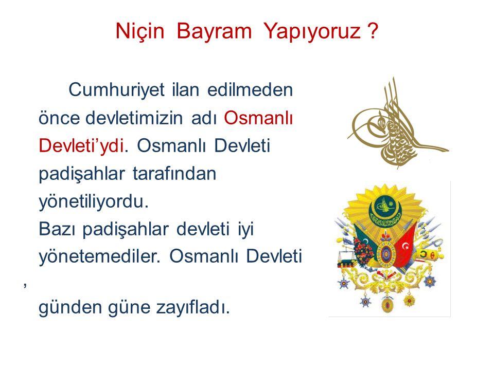 Niçin Bayram Yapıyoruz ? Cumhuriyet ilan edilmeden önce devletimizin adı Osmanlı Devleti'ydi. Osmanlı Devleti padişahlar tarafından yönetiliyordu. Baz