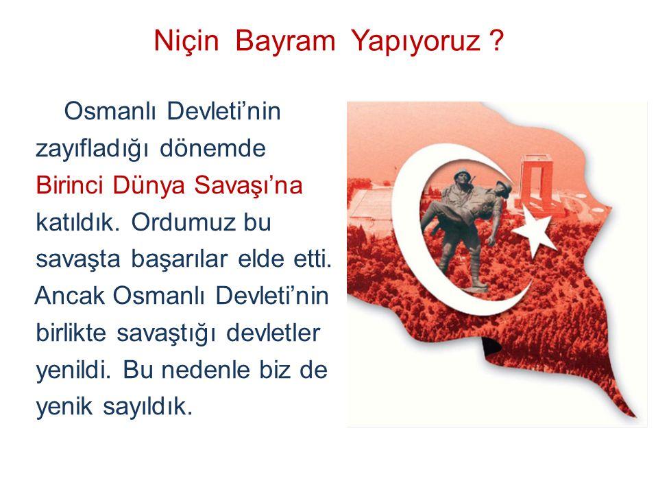 Niçin Bayram Yapıyoruz ? Osmanlı Devleti'nin zayıfladığı dönemde Birinci Dünya Savaşı'na katıldık. Ordumuz bu savaşta başarılar elde etti. Ancak Osman