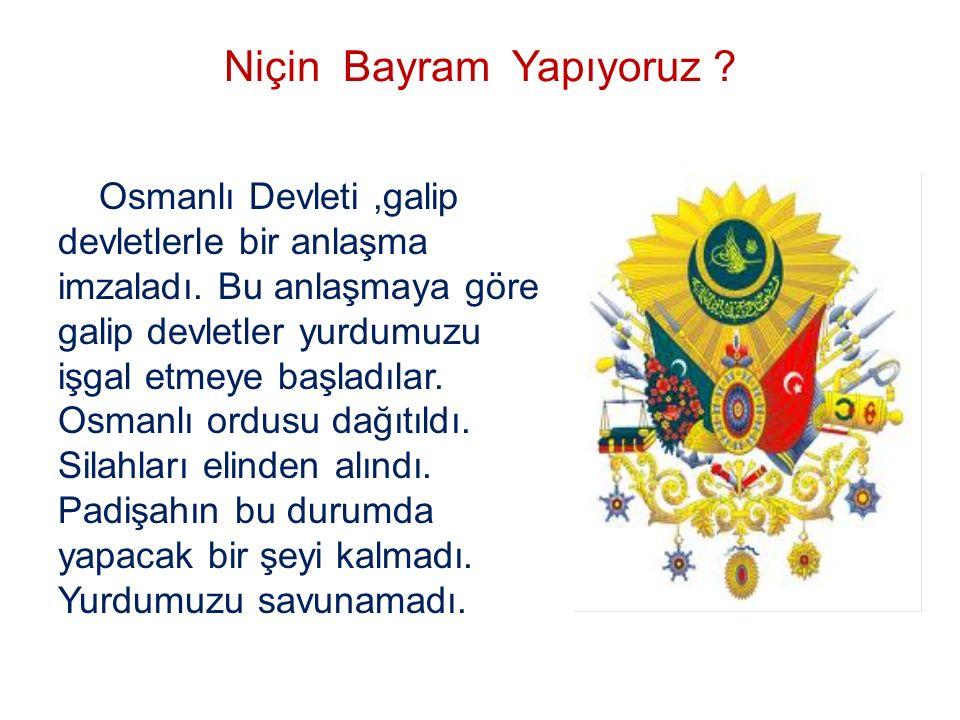 Niçin Bayram Yapıyoruz ? Osmanlı Devleti,galip devletlerle bir anlaşma imzaladı. Bu anlaşmaya göre galip devletler yurdumuzu işgal etmeye başladılar.