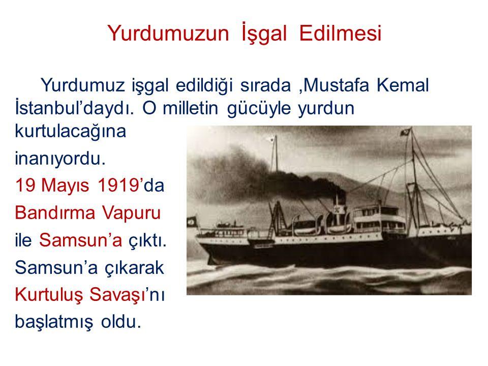 Yurdumuzun İşgal Edilmesi Yurdumuz işgal edildiği sırada,Mustafa Kemal İstanbul'daydı. O milletin gücüyle yurdun kurtulacağına inanıyordu. 19 Mayıs 19