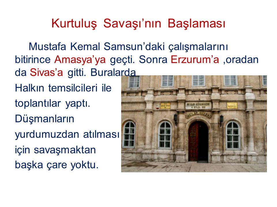 Kurtuluş Savaşı'nın Başlaması Mustafa Kemal Samsun'daki çalışmalarını bitirince Amasya'ya geçti. Sonra Erzurum'a,oradan da Sivas'a gitti. Buralarda Ha