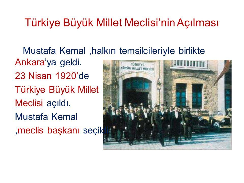 Türkiye Büyük Millet Meclisi'nin Açılması Mustafa Kemal,halkın temsilcileriyle birlikte Ankara'ya geldi. 23 Nisan 1920'de Türkiye Büyük Millet Meclisi