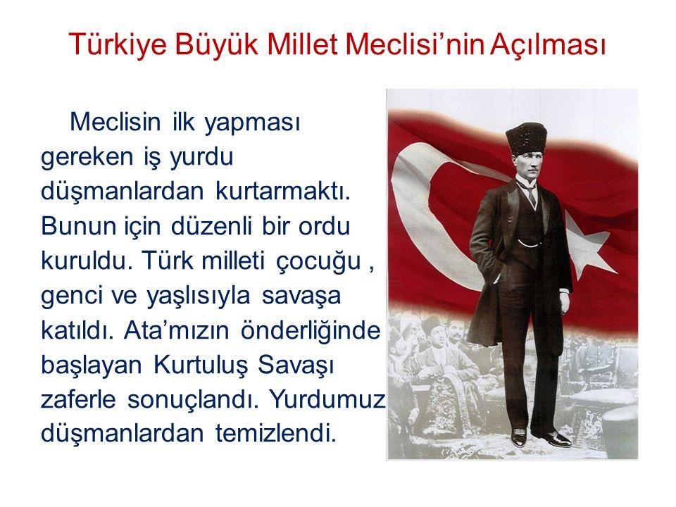 Türkiye Büyük Millet Meclisi'nin Açılması Meclisin ilk yapması gereken iş yurdu düşmanlardan kurtarmaktı. Bunun için düzenli bir ordu kuruldu. Türk mi