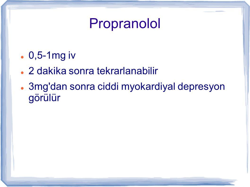 Propranolol 0,5-1mg iv 2 dakika sonra tekrarlanabilir 3mg'dan sonra ciddi myokardiyal depresyon görülür