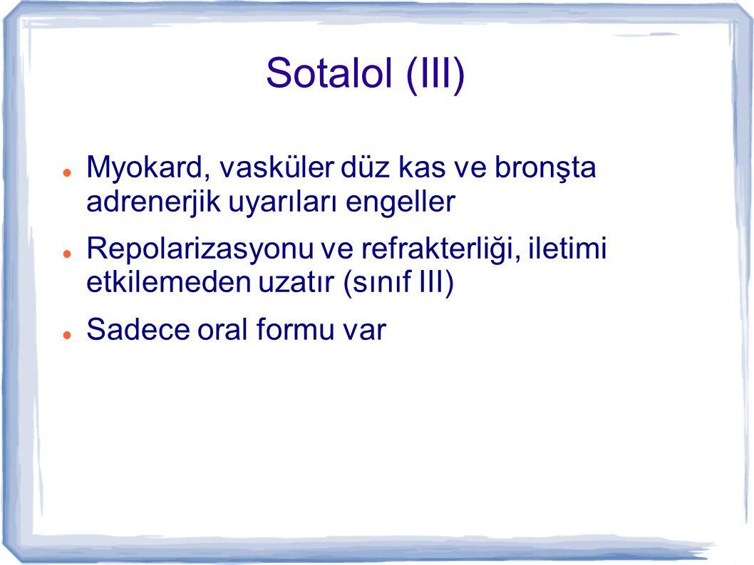 Sotalol (III) Myokard, vasküler düz kas ve bronşta adrenerjik uyarıları engeller Repolarizasyonu ve refrakterliği, iletimi etkilemeden uzatır (sınıf I