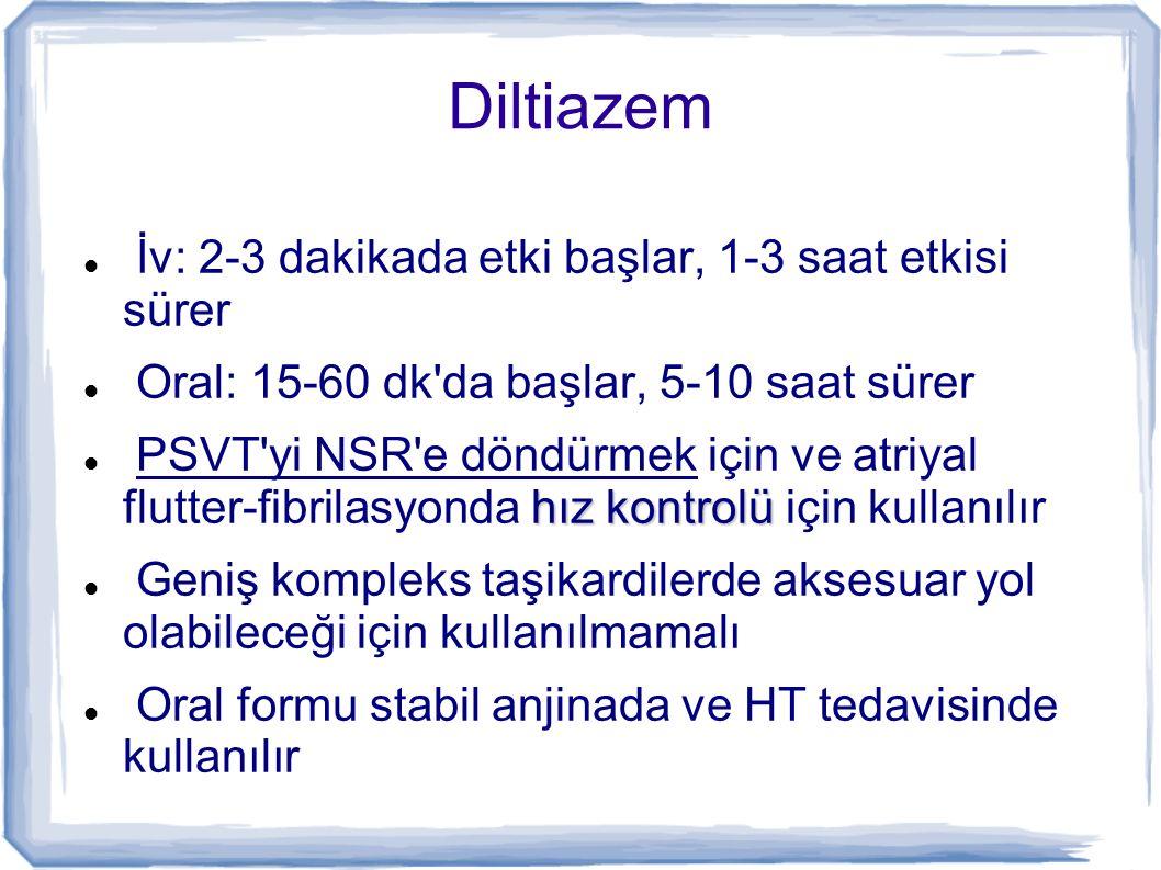Diltiazem İv: 2-3 dakikada etki başlar, 1-3 saat etkisi sürer Oral: 15-60 dk'da başlar, 5-10 saat sürer hız kontrolü PSVT'yi NSR'e döndürmek için ve a