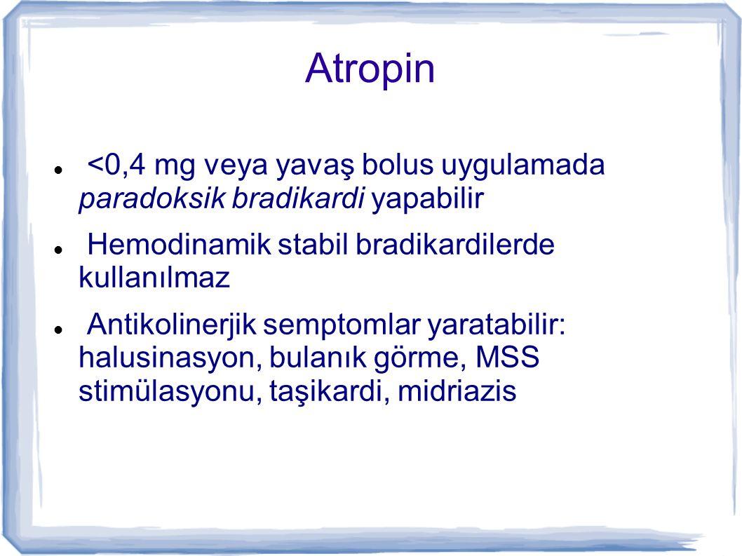 Atropin <0,4 mg veya yavaş bolus uygulamada paradoksik bradikardi yapabilir Hemodinamik stabil bradikardilerde kullanılmaz Antikolinerjik semptomlar y