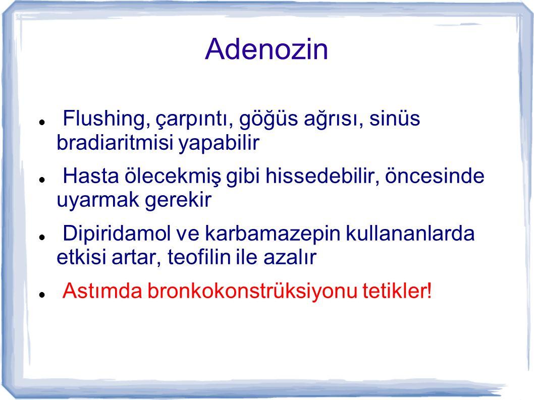 Adenozin Flushing, çarpıntı, göğüs ağrısı, sinüs bradiaritmisi yapabilir Hasta ölecekmiş gibi hissedebilir, öncesinde uyarmak gerekir Dipiridamol ve k