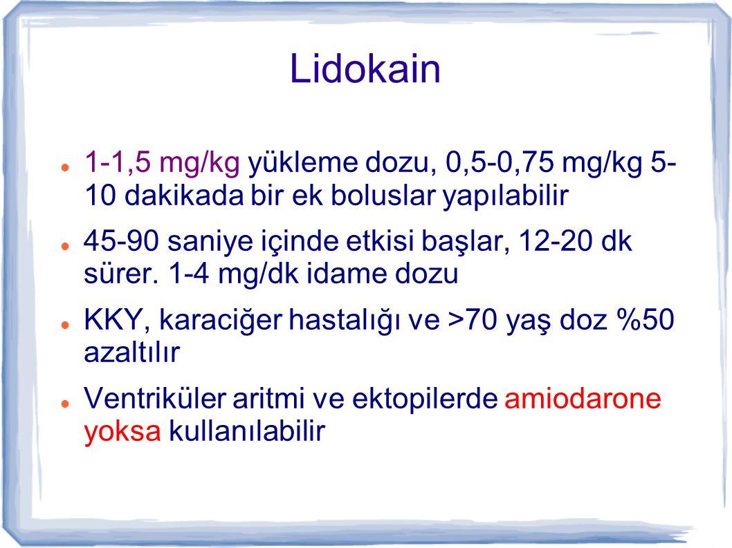 Lidokain 1-1,5 mg/kg yükleme dozu, 0,5-0,75 mg/kg 5- 10 dakikada bir ek boluslar yapılabilir 45-90 saniye içinde etkisi başlar, 12-20 dk sürer. 1-4 mg