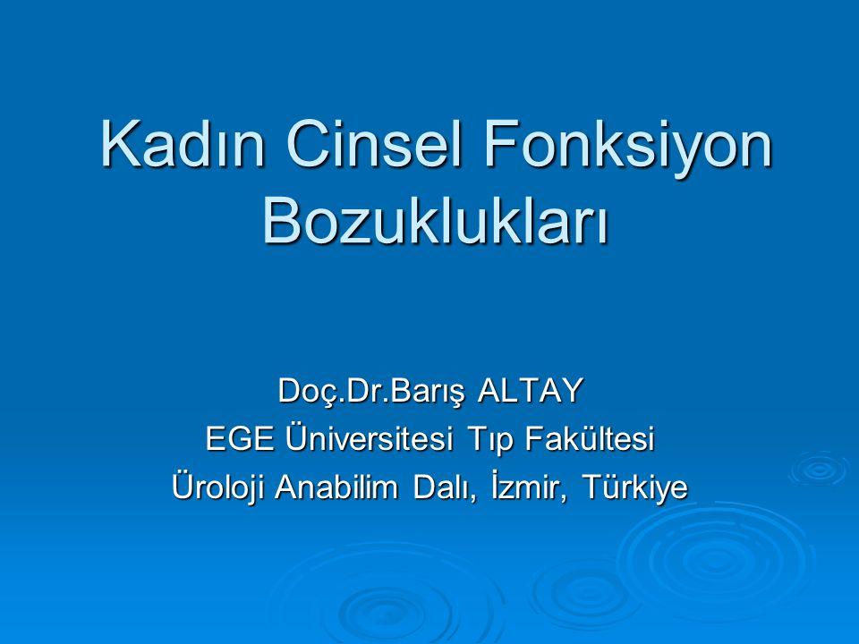 Kadın Cinsel Fonksiyon Bozuklukları Doç.Dr.Barış ALTAY EGE Üniversitesi Tıp Fakültesi Üroloji Anabilim Dalı, İzmir, Türkiye