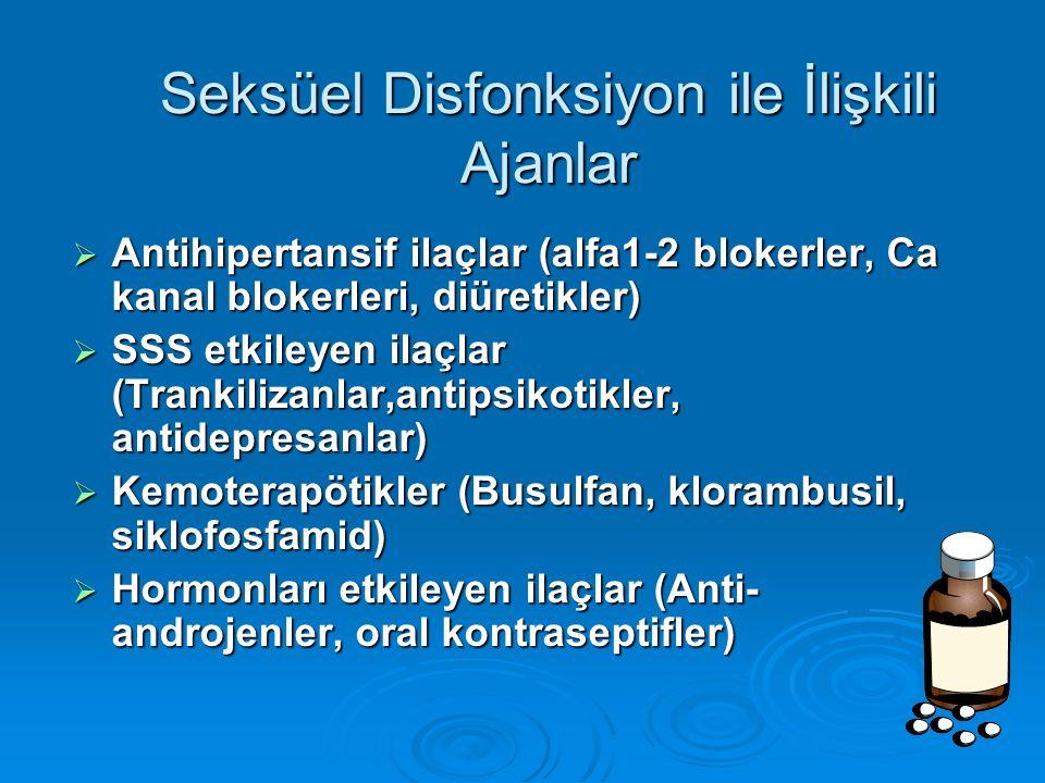 Seksüel Disfonksiyon ile İlişkili Ajanlar  Antihipertansif ilaçlar (alfa1-2 blokerler, Ca kanal blokerleri, diüretikler)  SSS etkileyen ilaçlar (Trankilizanlar,antipsikotikler, antidepresanlar)  Kemoterapötikler (Busulfan, klorambusil, siklofosfamid)  Hormonları etkileyen ilaçlar (Anti- androjenler, oral kontraseptifler)