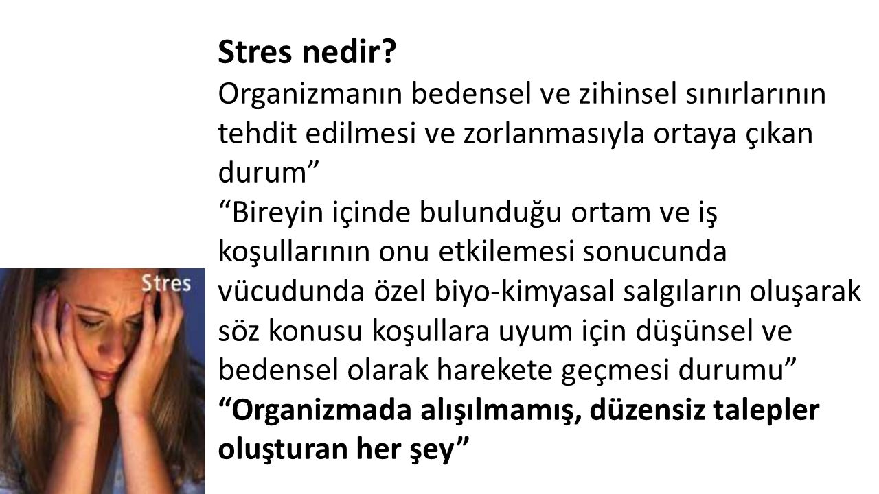 Stres Kavramı ve Tanımı Stres konusunda çok önemli çalışmaları olan ve kavramı ilk kez ortaya atan Hans Selye'ye göre stres, bünyenin baskı ve isteklere karşı gösterdiği belirgin olmayan tepkidir.