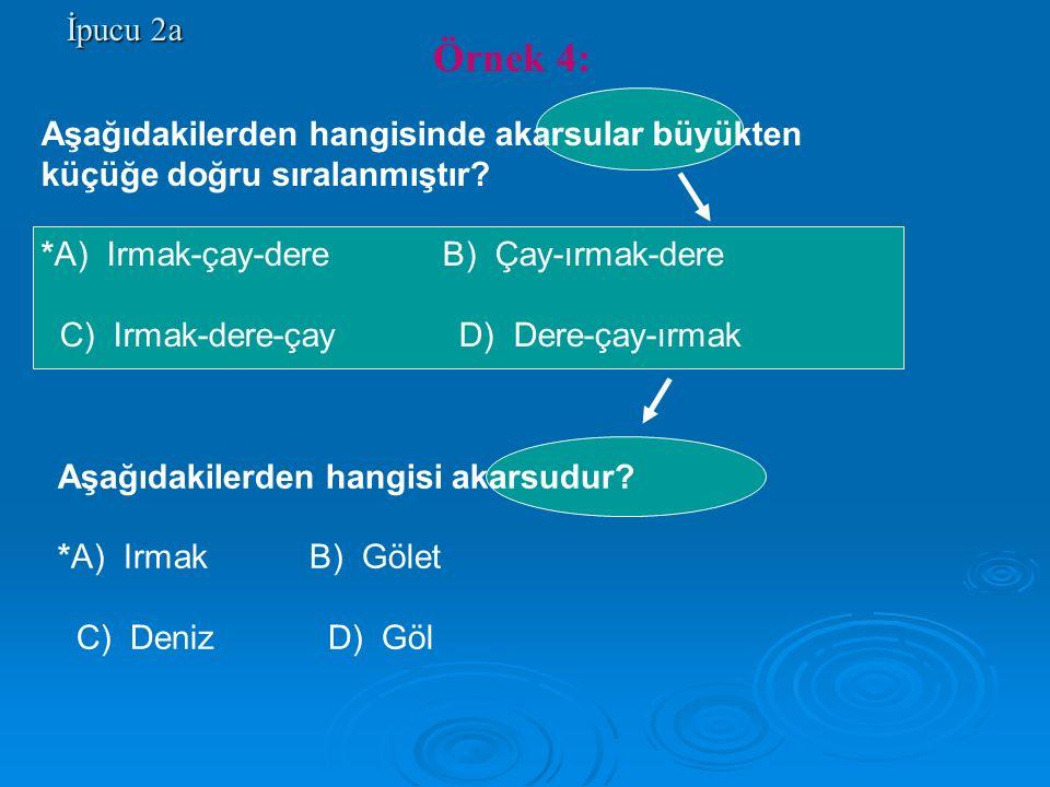 İpucu 2a Aşağıdakilerden hangisinde akarsular büyükten küçüğe doğru sıralanmıştır? *A) Irmak-çay-dere B) Çay-ırmak-dere C) Irmak-dere-çay D) Dere-çay-