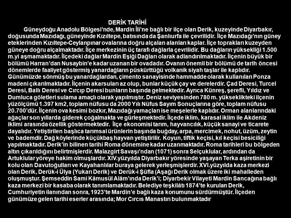 DERİK TARİHİ Güneydoğu Anadolu Bölgesi'nde, Mardin İli'ne bağlı bir ilçe olan Derik, kuzeyinde Diyarbakır, doğusunda Mazıdağı, güneyinde Kızıltepe, batısında da Şanlıurfa ile çevrilidir.