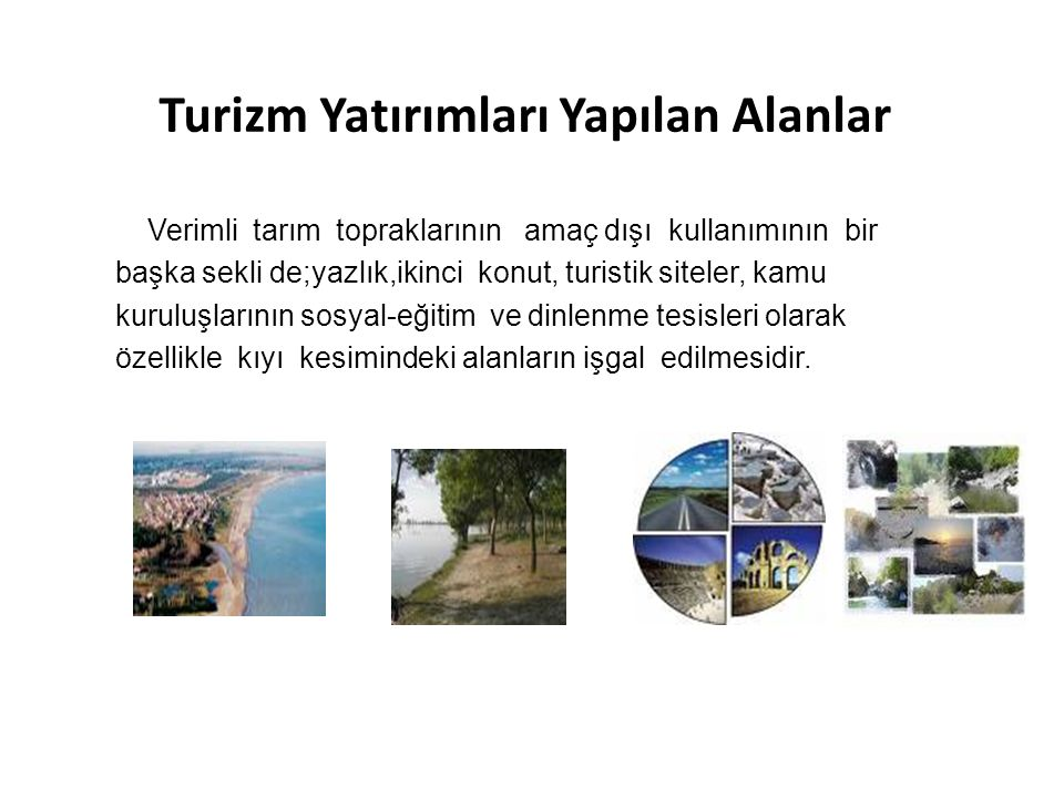 Turizm Yatırımları Yapılan Alanlar Verimli tarım topraklarının amaç dışı kullanımının bir başka sekli de;yazlık,ikinci konut, turistik siteler, kamu k