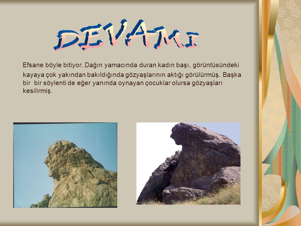 Efsane böyle bitiyor. Dağın yamacında duran kadın başı, görüntüsündeki kayaya çok yakından bakıldığında gözyaşlarının aktığı görülürmüş. Başka bir bir