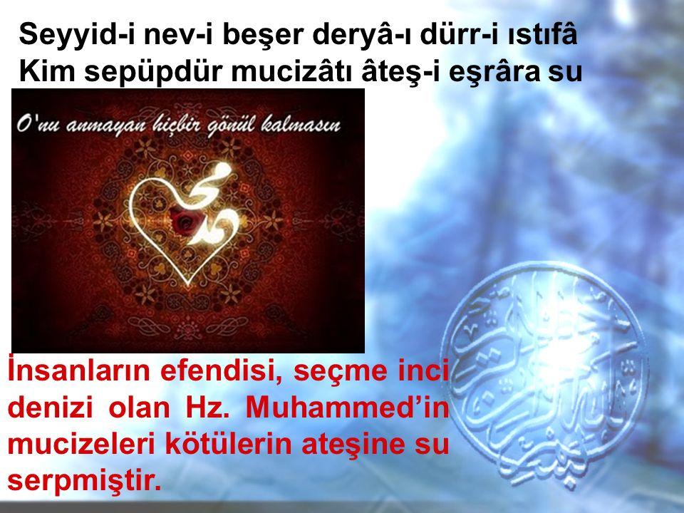 Seyyid-i nev-i beşer deryâ-ı dürr-i ıstıfâ Kim sepüpdür mucizâtı âteş-i eşrâra su İnsanların efendisi, seçme inci denizi olan Hz. Muhammed'in mucizele