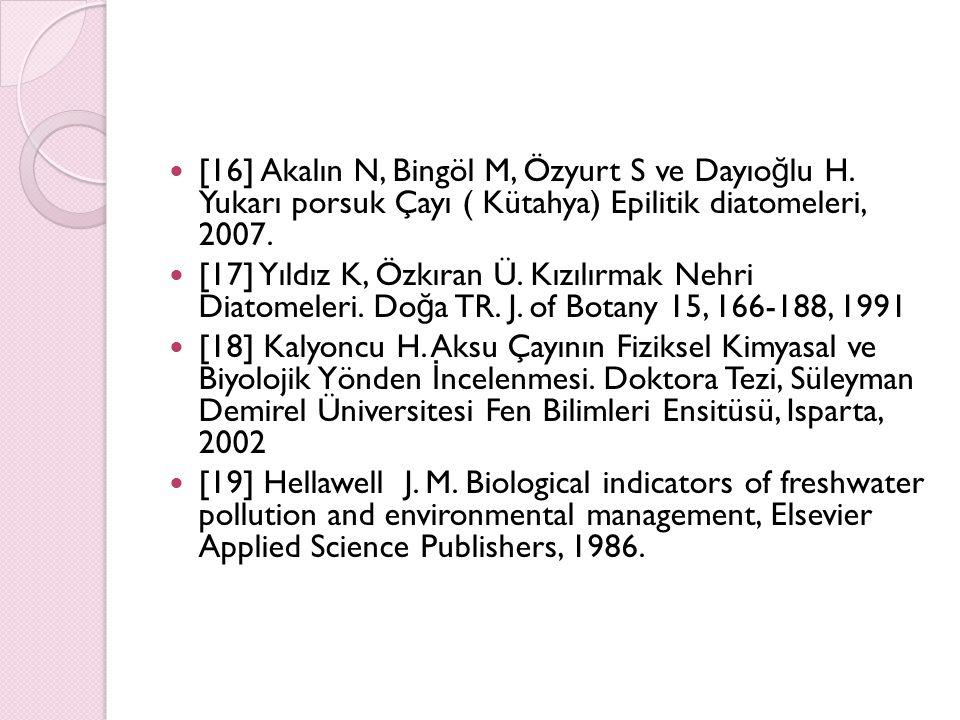 [16] Akalın N, Bingöl M, Özyurt S ve Dayıo ğ lu H. Yukarı porsuk Çayı ( Kütahya) Epilitik diatomeleri, 2007. [17] Yıldız K, Özkıran Ü. Kızılırmak Nehr