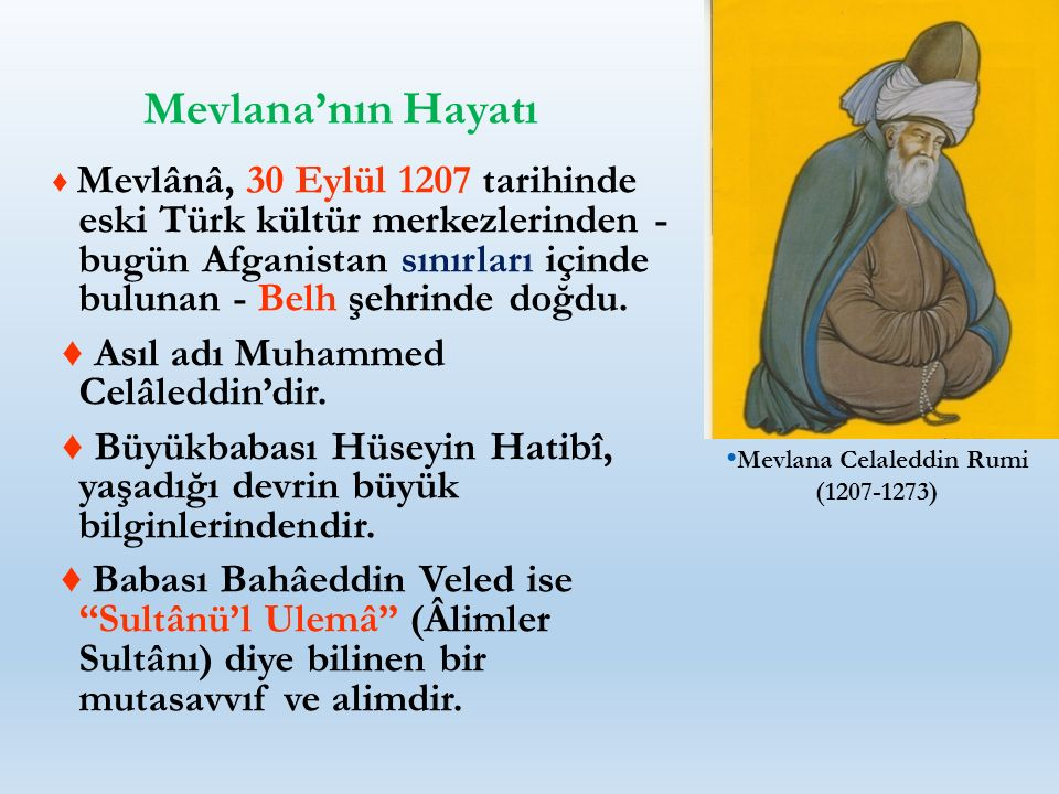 Mevlana'nın Hayatı ♦ Mevlânâ, 30 Eylül 1207 tarihinde eski Türk kültür merkezlerinden - bugün Afganistan sınırları içinde bulunan - Belh şehrinde doğd