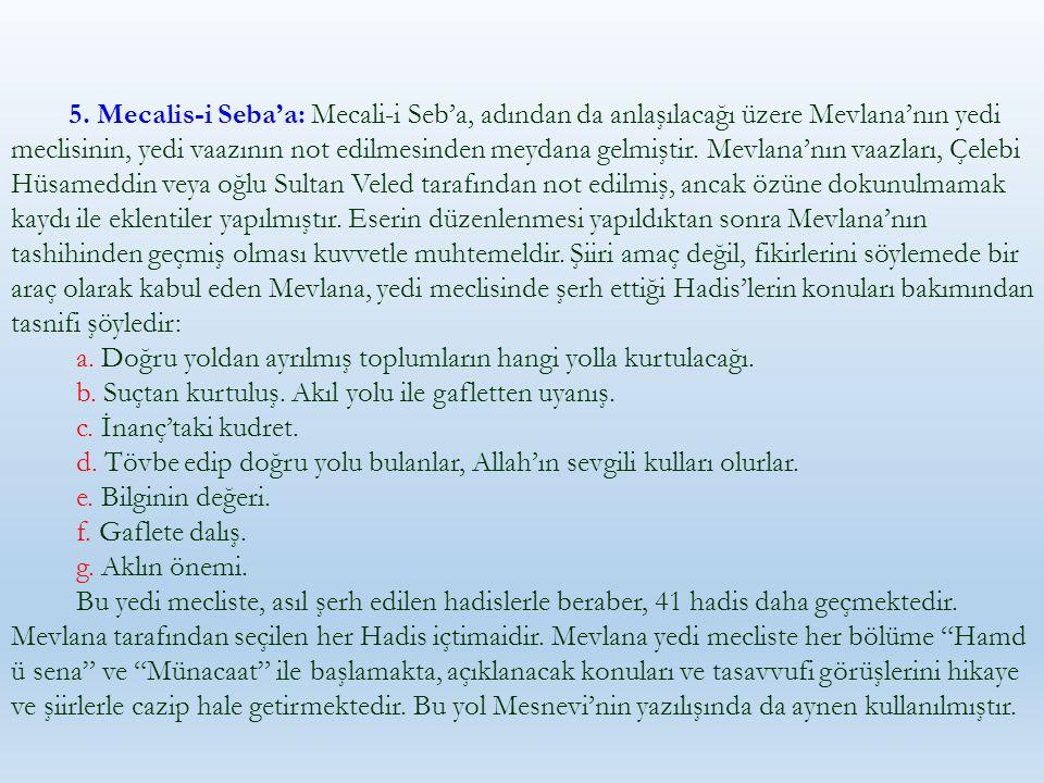 5. Mecalis-i Seba'a: Mecali-i Seb'a, adından da anlaşılacağı üzere Mevlana'nın yedi meclisinin, yedi vaazının not edilmesinden meydana gelmiştir. Mevl