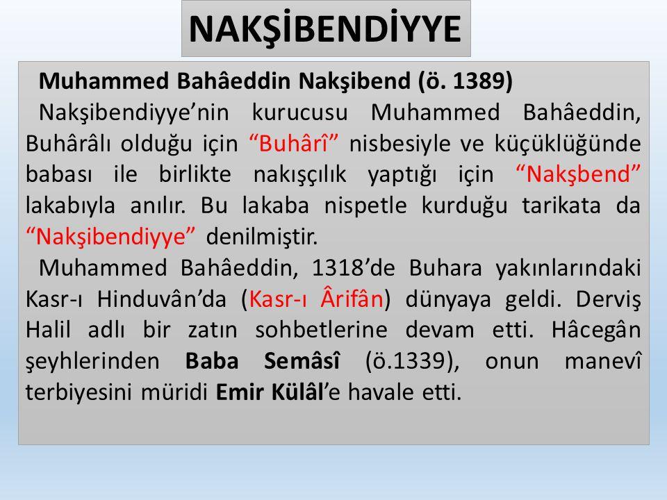 """NAKŞİBENDİYYE Muhammed Bahâeddin Nakşibend (ö. 1389) Nakşibendiyye'nin kurucusu Muhammed Bahâeddin, Buhârâlı olduğu için """"Buhârî"""" nisbesiyle ve küçükl"""