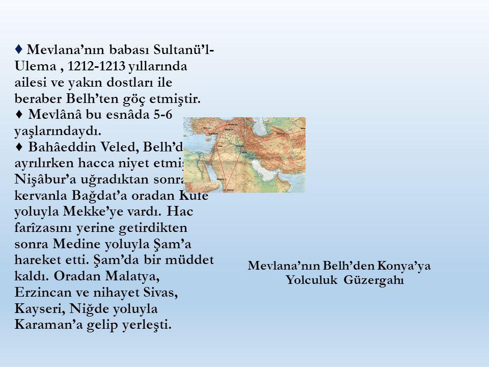 ♦ Mevlana'nın babası Sultanü'l- Ulema, 1212-1213 yıllarında ailesi ve yakın dostları ile beraber Belh'ten göç etmiştir. ♦ Mevlânâ bu esnâda 5-6 yaşlar