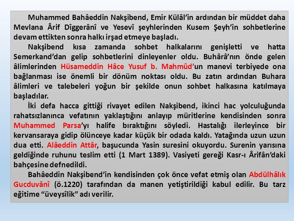 Muhammed Bahâeddin Nakşibend, Emir Külâl'in ardından bir müddet daha Mevlana Ârif Dîggerânî ve Yesevî şeyhlerinden Kusem Şeyh'in sohbetlerine devam ettikten sonra halkı irşad etmeye başladı.