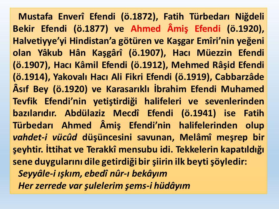 Mustafa Enverî Efendi (ö.1872), Fatih Türbedarı Niğdeli Bekir Efendi (ö.1877) ve Ahmed Âmiş Efendi (ö.1920), Halvetiyye'yi Hindistan'a götüren ve Kaşgar Emîri'nin yeğeni olan Yâkub Hân Kaşgârî (ö.1907), Hacı Müezzin Efendi (ö.1907), Hacı Kâmil Efendi (ö.1912), Mehmed Râşid Efendi (ö.1914), Yakovalı Hacı Ali Fikri Efendi (ö.1919), Cabbarzâde Âsıf Bey (ö.1920) ve Karasarıklı İbrahim Efendi Muhamed Tevfik Efendi'nin yetiştirdiği halifeleri ve sevenlerinden bazılarıdır.