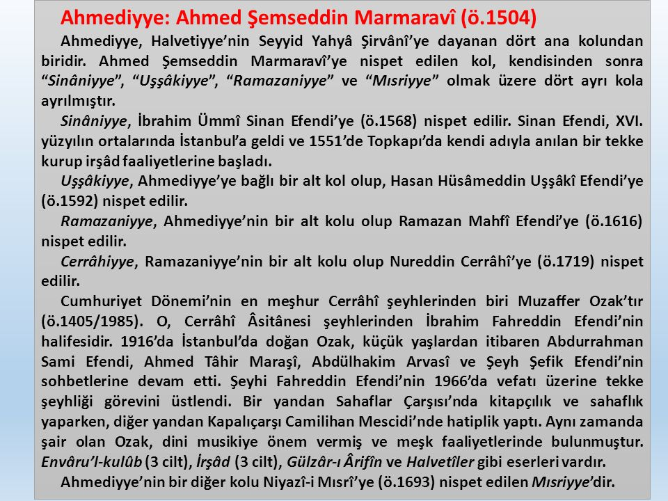 Ahmediyye: Ahmed Şemseddin Marmaravî (ö.1504) Ahmediyye, Halvetiyye'nin Seyyid Yahyâ Şirvânî'ye dayanan dört ana kolundan biridir.