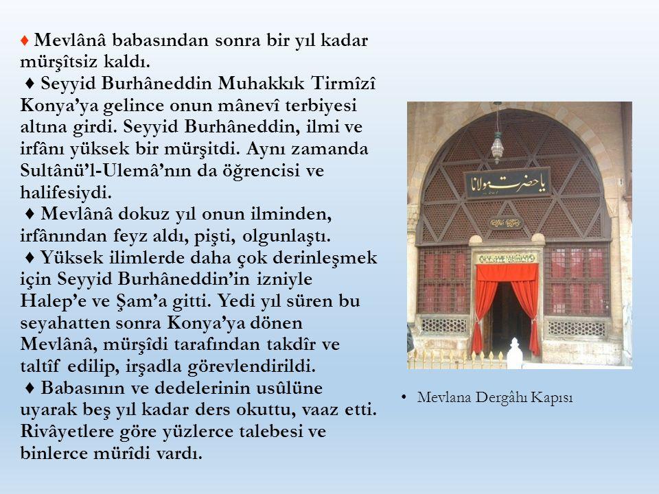 ♦ Mevlânâ babasından sonra bir yıl kadar mürşîtsiz kaldı. ♦ Seyyid Burhâneddin Muhakkık Tirmîzî Konya'ya gelince onun mânevî terbiyesi altına girdi. S