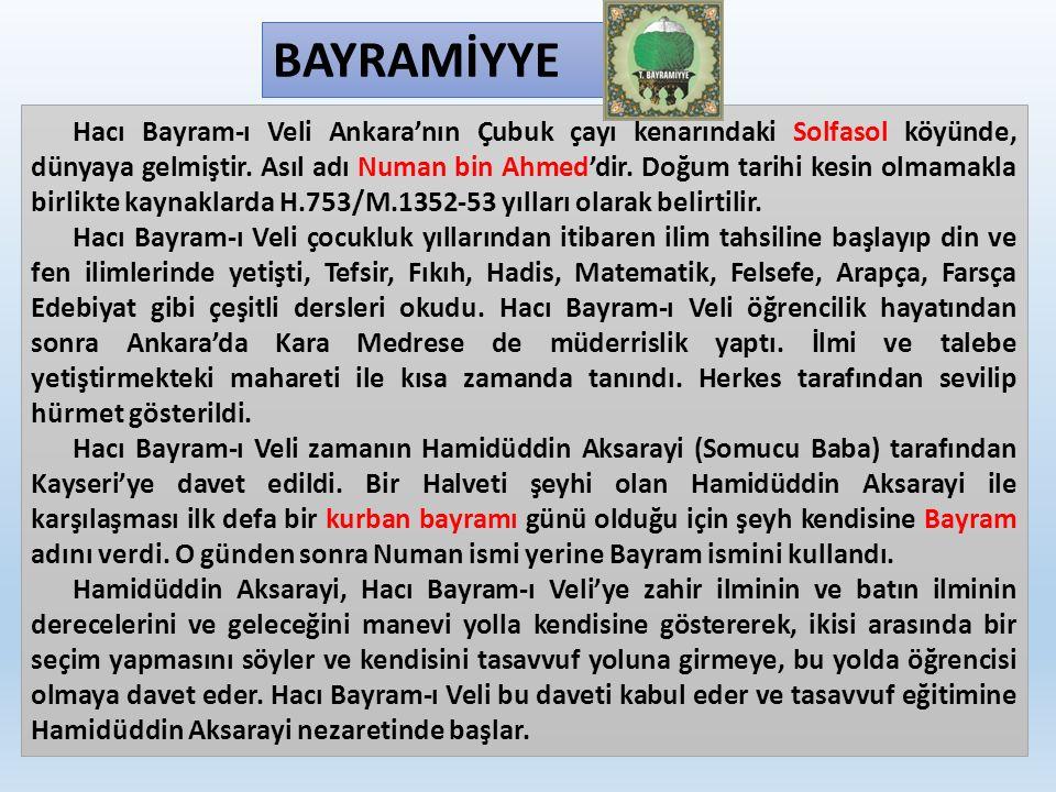 BAYRAMİYYE Hacı Bayram-ı Veli Ankara'nın Çubuk çayı kenarındaki Solfasol köyünde, dünyaya gelmiştir. Asıl adı Numan bin Ahmed'dir. Doğum tarihi kesin